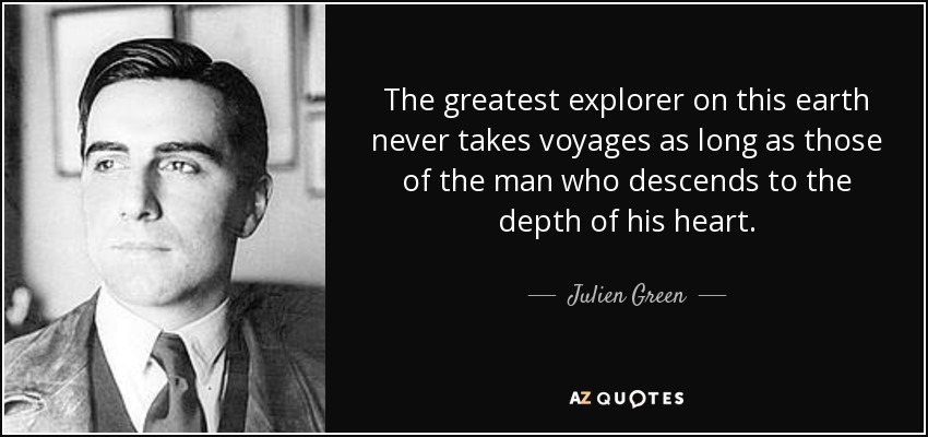 The greatest explorer on this earth never takes voyages as long as those of the man who descends to the depth of his heart. - Julien Green