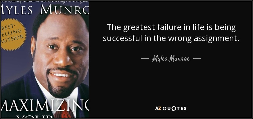 The greatest failure in life is being successful in the wrong assignment. - Myles Munroe