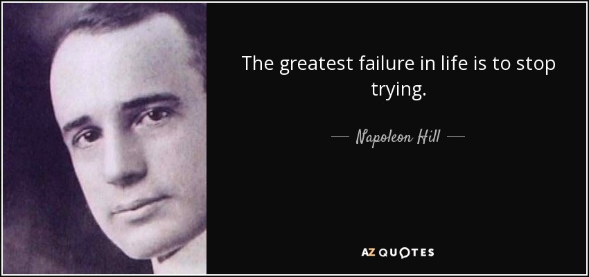The greatest failure in life is to stop trying. - Napoleon Hill