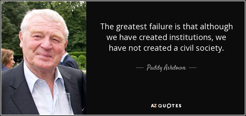 The greatest failure is that although we have created institutions, we have not created a civil society. - Paddy Ashdown