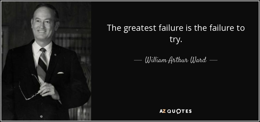The greatest failure is the failure to try. - William Arthur Ward