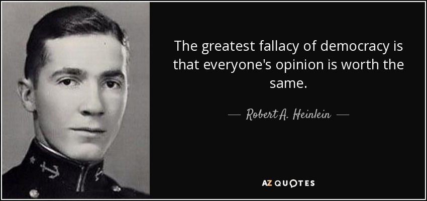 The greatest fallacy of democracy is that everyone's opinion is worth the same. - Robert A. Heinlein
