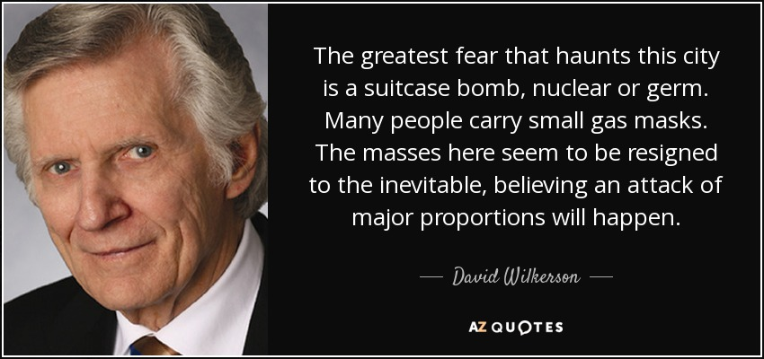 The greatest fear that haunts this city is a suitcase bomb, nuclear or germ. Many people carry small gas masks. The masses here seem to be resigned to the inevitable, believing an attack of major proportions will happen. - David Wilkerson