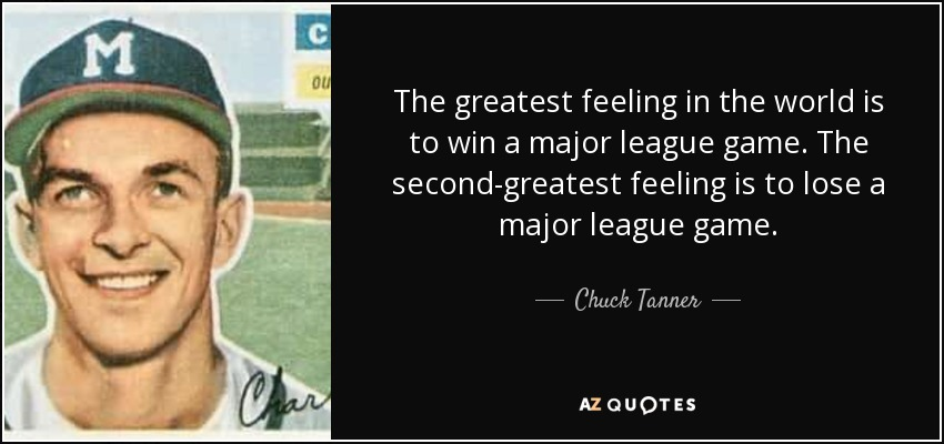The greatest feeling in the world is to win a major league game. The second-greatest feeling is to lose a major league game. - Chuck Tanner