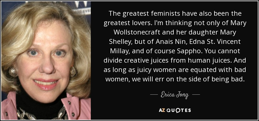 The greatest feminists have also been the greatest lovers. I'm thinking not only of Mary Wollstonecraft and her daughter Mary Shelley, but of Anais Nin, Edna St. Vincent Millay, and of course Sappho. You cannot divide creative juices from human juices. And as long as juicy women are equated with bad women, we will err on the side of being bad. - Erica Jong
