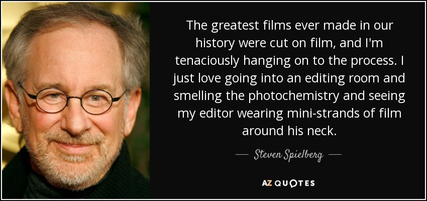 The greatest films ever made in our history were cut on film, and I'm tenaciously hanging on to the process. I just love going into an editing room and smelling the photochemistry and seeing my editor wearing mini-strands of film around his neck. - Steven Spielberg