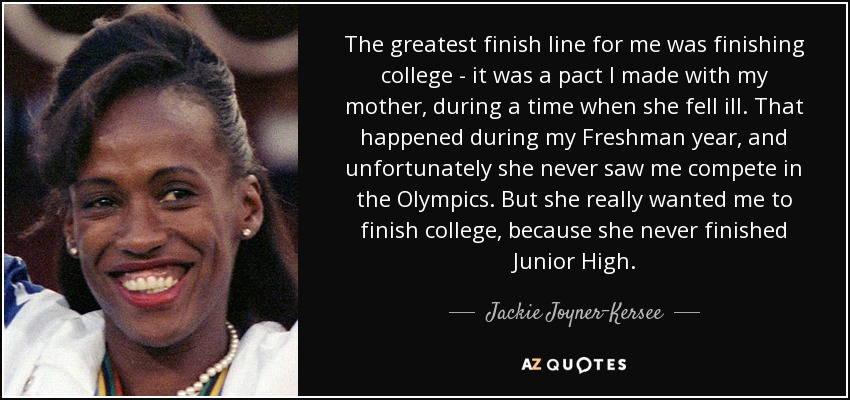 The greatest finish line for me was finishing college - it was a pact I made with my mother, during a time when she fell ill. That happened during my Freshman year, and unfortunately she never saw me compete in the Olympics. But she really wanted me to finish college, because she never finished Junior High. - Jackie Joyner-Kersee