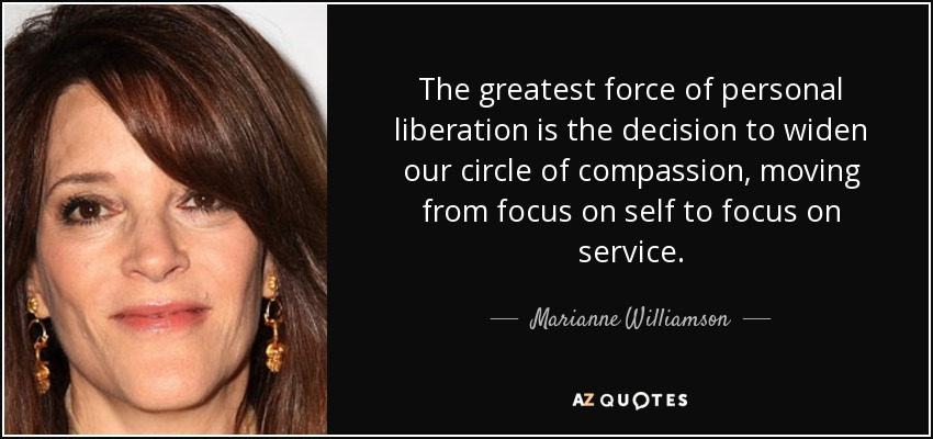The greatest force of personal liberation is the decision to widen our circle of compassion, moving from focus on self to focus on service. - Marianne Williamson