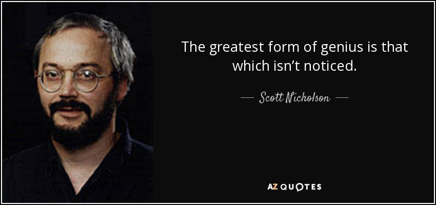 The greatest form of genius is that which isn't noticed. - Scott Nicholson