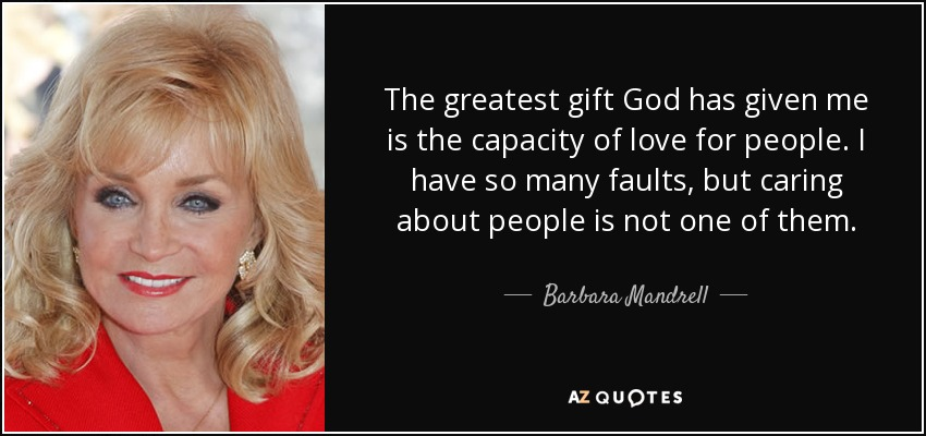 The greatest gift God has given me is the capacity of love for people. I have so many faults, but caring about people is not one of them. - Barbara Mandrell