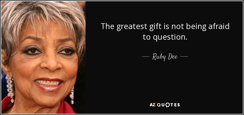The greatest gift is not being afraid to question. - Ruby Dee