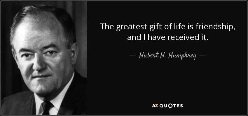 The greatest gift of life is friendship, and I have received it. - Hubert H. Humphrey