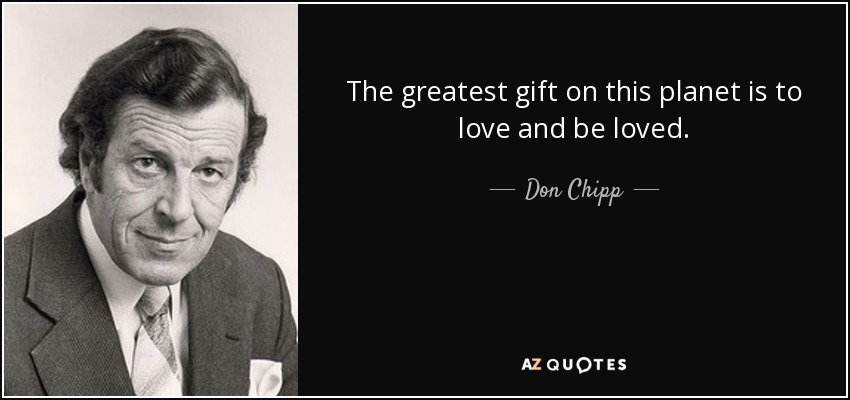 The greatest gift on this planet is to love and be loved. - Don Chipp