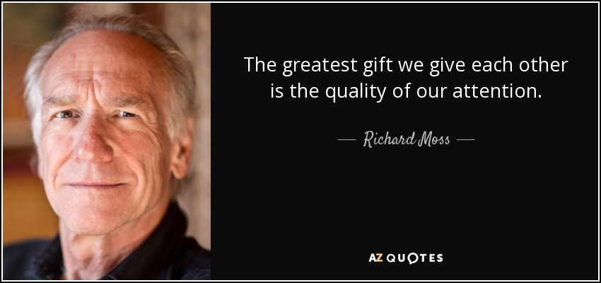The greatest gift we give each other is the quality of our attention. - Richard Moss