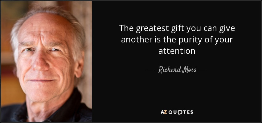 The greatest gift you can give another is the purity of your attention - Richard Moss