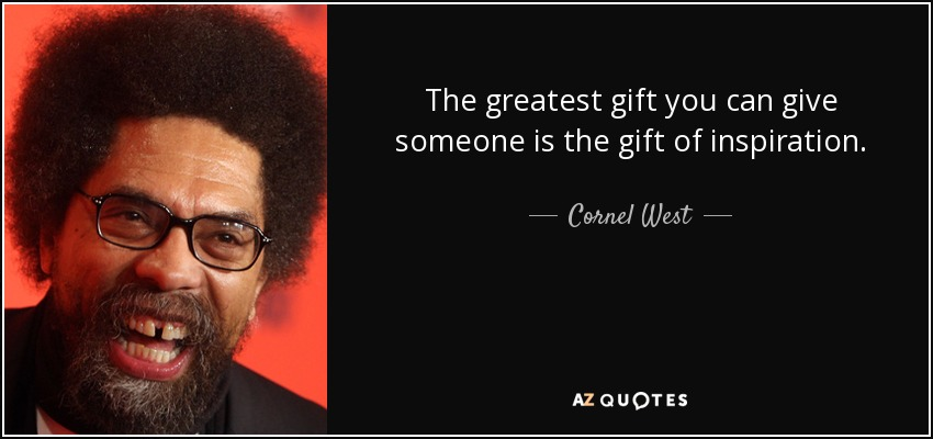The greatest gift you can give someone is the gift of inspiration. - Cornel West