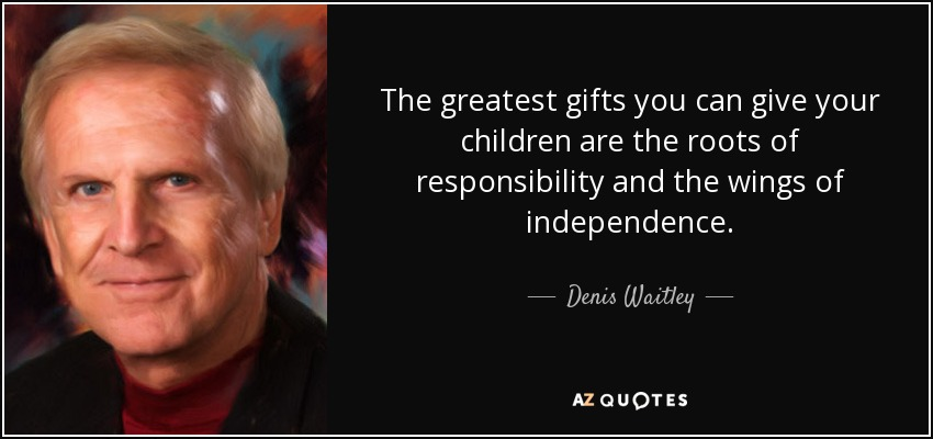 The greatest gifts you can give your children are the roots of responsibility and the wings of independence. - Denis Waitley