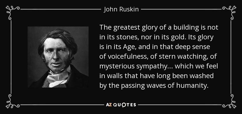 The greatest glory of a building is not in its stones, nor in its gold. Its glory is in its Age, and in that deep sense of voicefulness, of stern watching, of mysterious sympathy... which we feel in walls that have long been washed by the passing waves of humanity. - John Ruskin