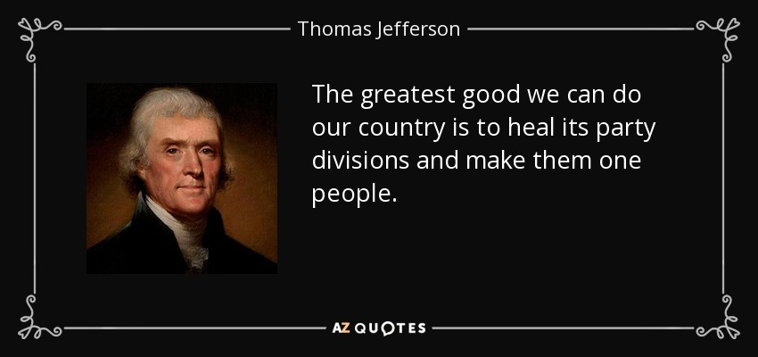 The greatest good we can do our country is to heal its party divisions and make them one people. - Thomas Jefferson