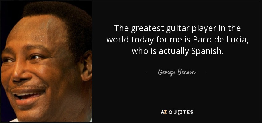 The greatest guitar player in the world today for me is Paco de Lucia, who is actually Spanish. - George Benson