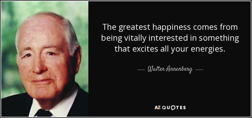 The greatest happiness comes from being vitally interested in something that excites all your energies. - Walter Annenberg