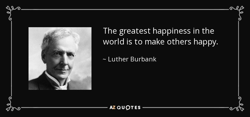 The greatest happiness in the world is to make others happy. - Luther Burbank