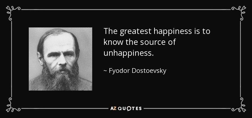 The greatest happiness is to know the source of unhappiness. - Fyodor Dostoevsky