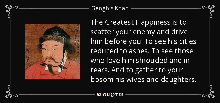 The Greatest Happiness is to scatter your enemy and drive him before you. To see his cities reduced to ashes. To see those who love him shrouded and in tears. And to gather to your bosom his wives and daughters. - Genghis Khan