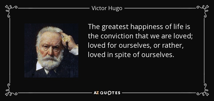 The greatest happiness of life is the conviction that we are loved; loved for ourselves, or rather, loved in spite of ourselves. - Victor Hugo