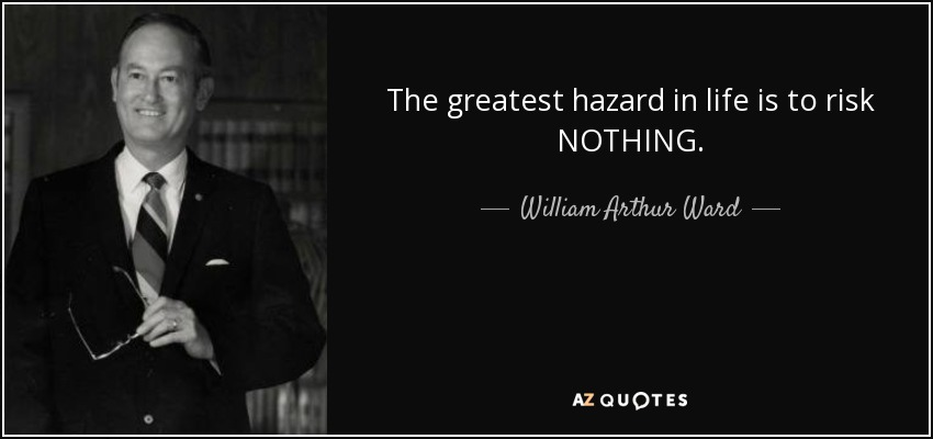 The greatest hazard in life is to risk NOTHING. - William Arthur Ward