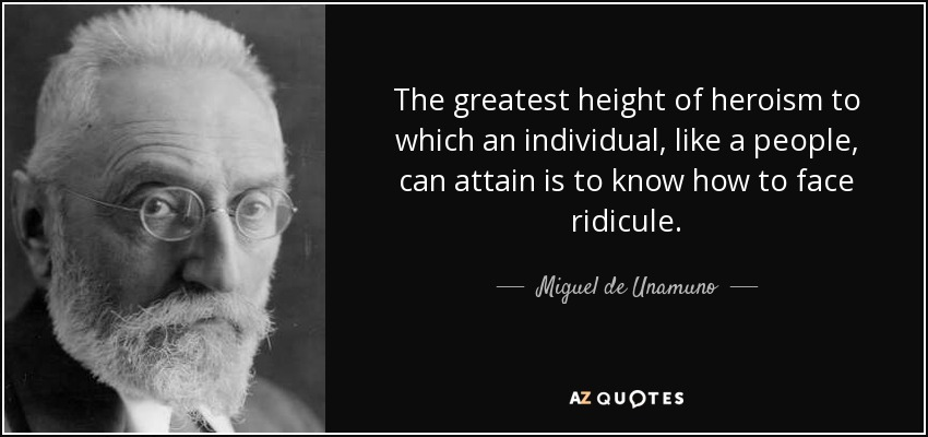 The greatest height of heroism to which an individual, like a people, can attain is to know how to face ridicule. - Miguel de Unamuno
