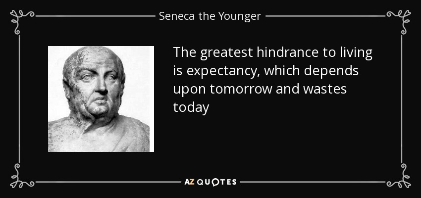 The greatest hindrance to living is expectancy, which depends upon tomorrow and wastes today - Seneca the Younger