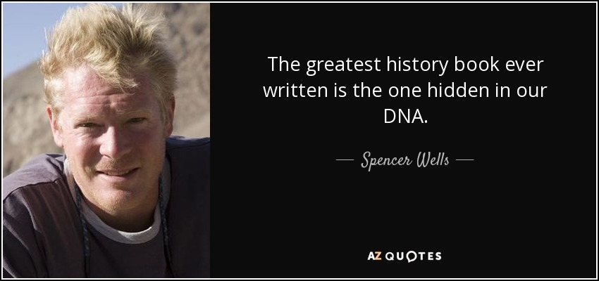 The greatest history book ever written is the one hidden in our DNA. - Spencer Wells