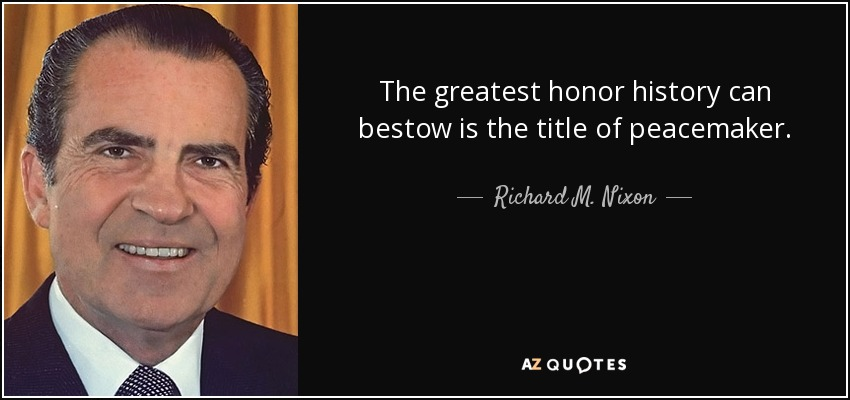 The greatest honor history can bestow is the title of peacemaker. - Richard M. Nixon