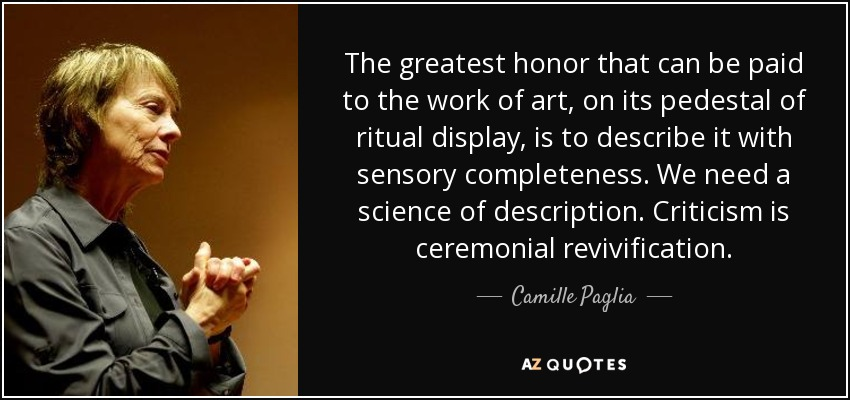 The greatest honor that can be paid to the work of art, on its pedestal of ritual display, is to describe it with sensory completeness. We need a science of description. Criticism is ceremonial revivification. - Camille Paglia