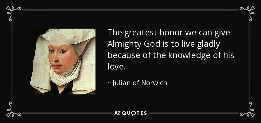 The greatest honor we can give Almighty God is to live gladly because of the knowledge of his love. - Julian of Norwich