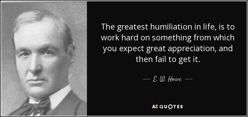 The greatest humiliation in life, is to work hard on something from which you expect great appreciation, and then fail to get it. - E. W. Howe