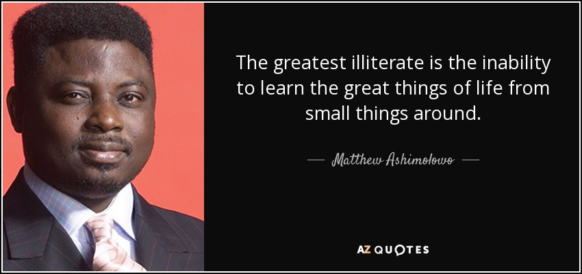 The greatest illiterate is the inability to learn the great things of life from small things around. - Matthew Ashimolowo