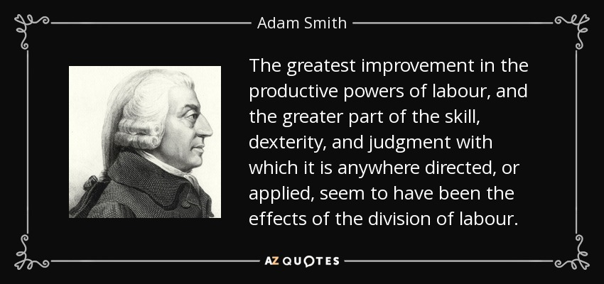 The greatest improvement in the productive powers of labour, and the greater part of the skill, dexterity, and judgment with which it is anywhere directed, or applied, seem to have been the effects of the division of labour. - Adam Smith