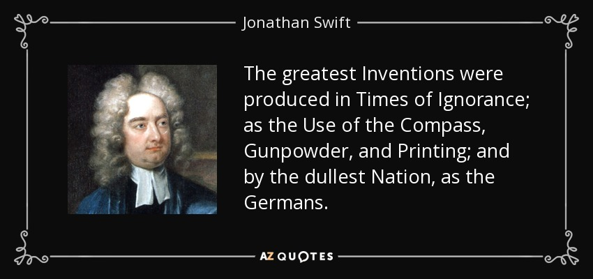 The greatest Inventions were produced in Times of Ignorance; as the Use of the Compass, Gunpowder, and Printing; and by the dullest Nation, as the Germans. - Jonathan Swift