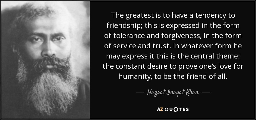 The greatest is to have a tendency to friendship; this is expressed in the form of tolerance and forgiveness, in the form of service and trust. In whatever form he may express it this is the central theme: the constant desire to prove one's love for humanity, to be the friend of all. - Hazrat Inayat Khan
