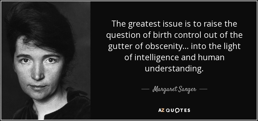 The greatest issue is to raise the question of birth control out of the gutter of obscenity ... into the light of intelligence and human understanding. - Margaret Sanger