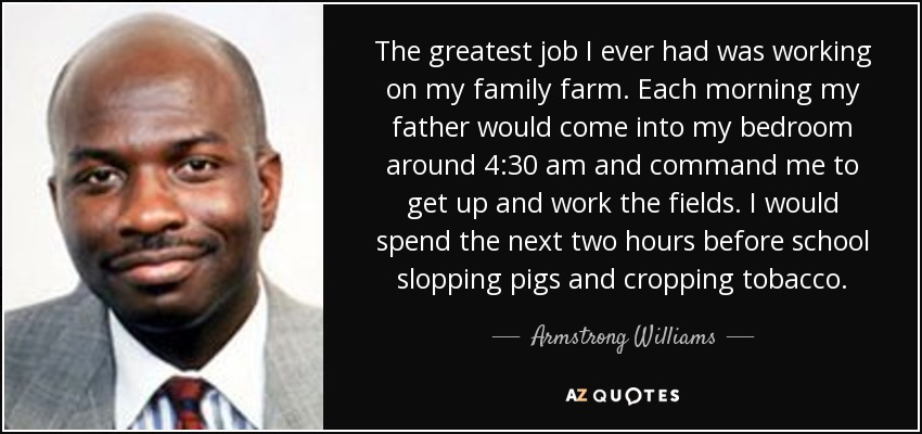The greatest job I ever had was working on my family farm. Each morning my father would come into my bedroom around 4:30 am and command me to get up and work the fields. I would spend the next two hours before school slopping pigs and cropping tobacco. - Armstrong Williams