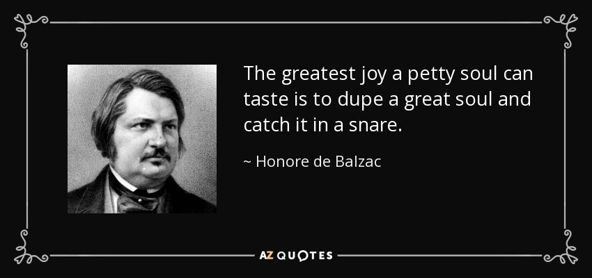 The greatest joy a petty soul can taste is to dupe a great soul and catch it in a snare. - Honore de Balzac