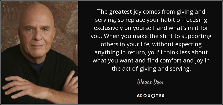 The greatest joy comes from giving and serving, so replace your habit of focusing exclusively on yourself and what's in it for you. When you make the shift to supporting others in your life, without expecting anything in return, you'll think less about what you want and find comfort and joy in the act of giving and serving. - Wayne Dyer