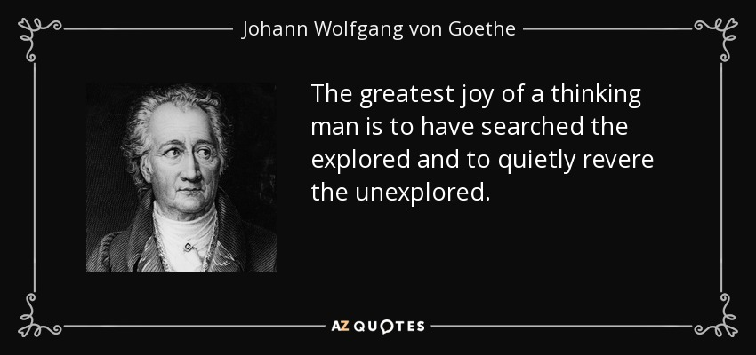 The greatest joy of a thinking man is to have searched the explored and to quietly revere the unexplored. - Johann Wolfgang von Goethe