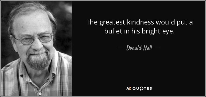 The greatest kindness would put a bullet in his bright eye. - Donald Hall