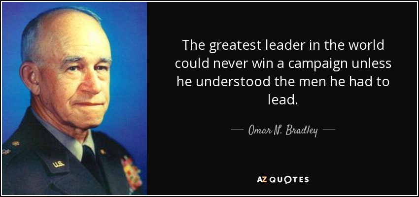 The greatest leader in the world could never win a campaign unless he understood the men he had to lead. - Omar N. Bradley