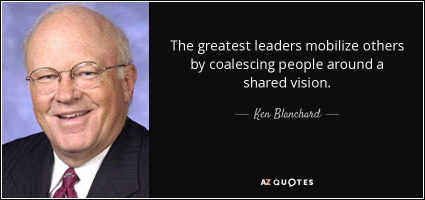 The greatest leaders mobilize others by coalescing people around a shared vision. - Ken Blanchard
