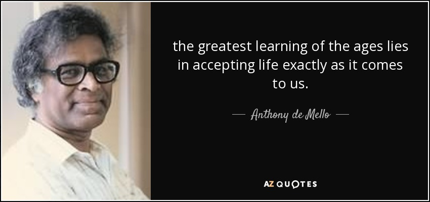 the greatest learning of the ages lies in accepting life exactly as it comes to us. - Anthony de Mello